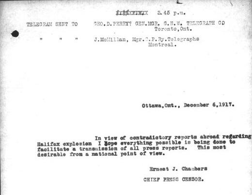 Image d'un télégramme qui se lit comme suit : [traduction] « 15 h 45. Télégramme envoyé à Geo. D. Perry? dir. gén. G.N.W. Telegraph Co, Toronto ON. Télégramme envoyé à J. McMillan, dir. C.P. Ry. Telegraphs, Montréal. Ottawa ON, 6 déc. 1917. Compte tenu des reportages contradictoires à l'étranger sur l'explosion d'Halifax, j'espère que le maximum est fait pour faciliter une transmission de tous les rapports de presse. Cela est plus que souhaitable d'un point de vue national. Ernest J. Chambers, censeur en chef de la presse. »