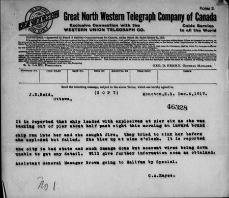 Télégramme de la Great North Western Telegraph Company of Canada, qui se lit comme suit : [traduction] « Moncton, N.-B., 6 déc. 1917. J.D. Reid, Ottawa. On signale qu'un navire chargé d'explosifs au quai six qui s'éloignait, vers 8 h 30 ce matin, a été percuté par un navire qui s'avançait, et il a pris feu. On a tenté de le couler avant qu'il n'explose mais on a échoué. Il a explosé à 9 h. On signale que la ville est en très mauvais état et qu'il y a beaucoup de dommages mais, les câbles télégraphiques et téléphoniques étant coupés, impossible d'obtenir des détails. Je donnerai plus d'information dès que j'en aurai. Le directeur général adjoint Brown se dirige vers Halifax par le « Special ». C.A. Hayes. »