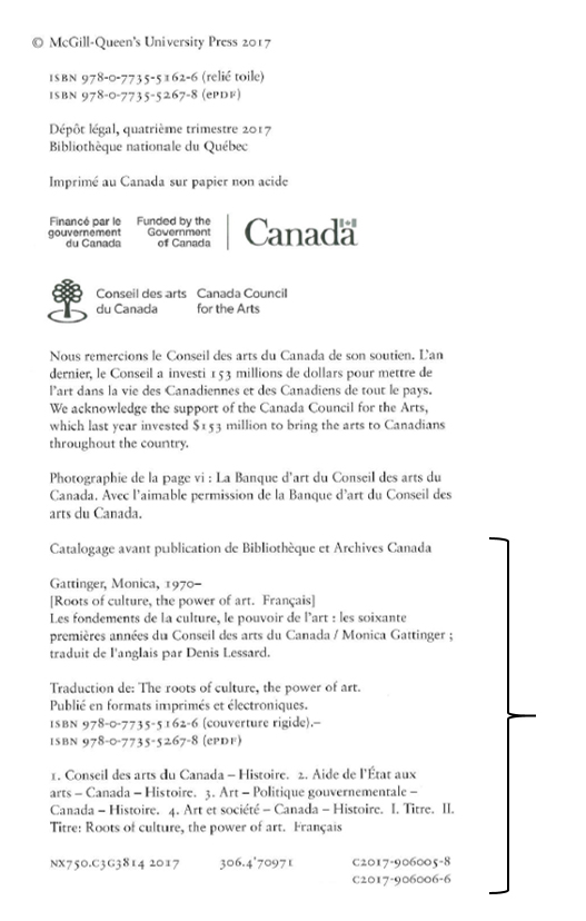 Verso de la page de titre de l'ouvrage Les fondements de la culture, le pouvoir de l'art, présentant de nombreux renseignements sur l'ouvrage, dont sa date de publication et son numéro ISBN. Les commanditaires du livre (dont le Conseil des arts du Canada) y sont nommés, et quelques mots de reconnaissance leur sont adressés. Au bas, on voit le bloc de données CIP disposé selon l'ancien format, commençant par « Catalogage avant publication de Bibliothèque et Archives Canada ». Juste au-dessous, on retrouve le nom de l'auteur et son titre. Encore plus bas apparaissent des notes et deux numéros ISBN, le tout suivi d'un paragraphe contenant quatre vedettes-matières. La dernière ligne met en évidence les indices de classification LC et Dewey, de même que deux numéros de contrôle Canadiana.