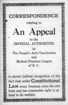 Page couverture d'une brochure publiée en 1920 dont le titre se traduit ainsi : « Correspondance relative à un appel aux autorités impériales par la ligue populaire de la Colombie-Britannique contre la vaccination et pour la liberté médicale; appel déposé pour faire reconnaître le droit que possède, en vertu de la loi constitutionnelle, chaque homme libre de contrôler son propre corps et de s'occuper raisonnablement de son bien-être ».